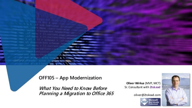 OFF105 – App Modernization What You Need to Know Before Planning a Migration to Office 365 Oliver Wirkus (MVP, MCT) Sr. Co...