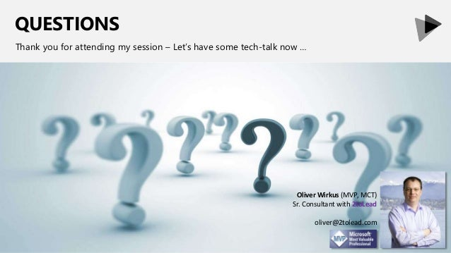 QUESTIONS Thank you for attending my session – Let's have some tech-talk now … Oliver Wirkus (MVP, MCT) Sr. Consultant wit...