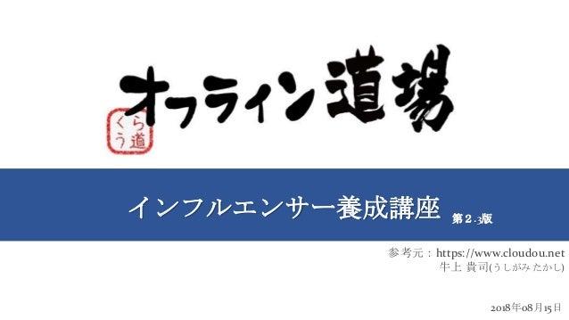 インフルエンサー養成講座 2018年08月15日 第2.3版 参考元:https://www.cloudou.net 牛上 貴司(うしがみ たかし)