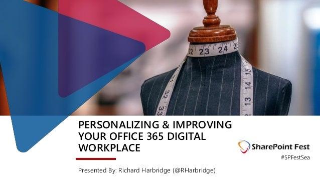 PERSONALIZING & IMPROVING YOUR OFFICE 365 DIGITAL WORKPLACE Presented By: Richard Harbridge (@RHarbridge) #SPFestSea