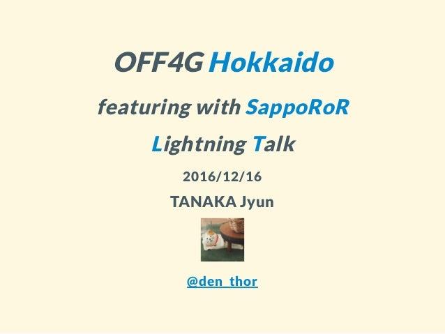OFF4G Hokkaido featuring with SappoRoR Lightning Talk 2016/12/16 TANAKA Jyun @den_thor