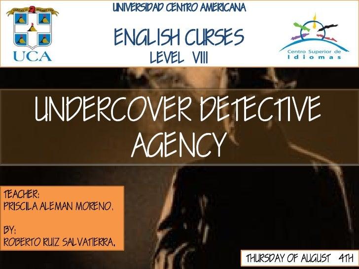 UNDERCOVER DETECTIVE            AGENCYTEACHER:PRISCILA ALEMAN MORENO.BY:ROBERTO RUIZ SALVATIERRA.                         ...