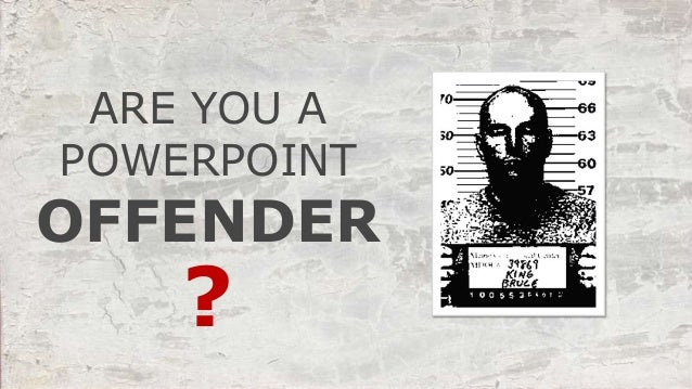 ARE YOU A POWERPOINT ? OFFENDER