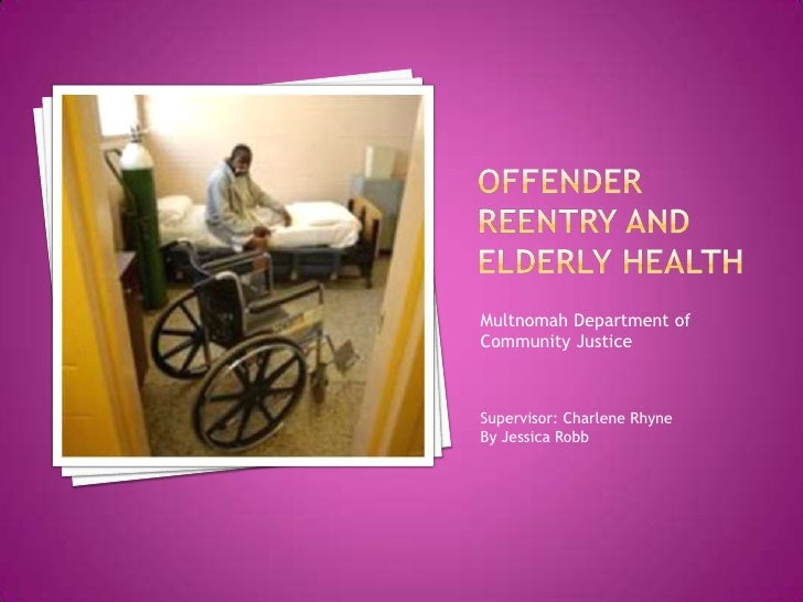 Offender Reentry and Elderly Health<br />Multnomah Department of Community Justice<br />Supervisor: Charlene Rhyne<br />By...