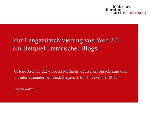 Zur Langzeitarchivierung von Web 2.0 am Beispiel literarischer Blogs Offene Archive 2.2 – Social Media im deutschen Sprach...