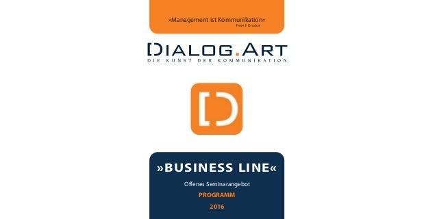 »BUSINESS LINE« Offenes Seminarangebot PROGRAMM 2016 »Management ist Kommunikation« Peter F. Drucker dialogart_heft2013_ko...