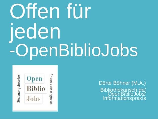 Offen für jeden -OpenBiblioJobs Dörte Böhner (M.A.) Bibliothekarisch.de/ OpenBiblioJobs/ Informationspraxis