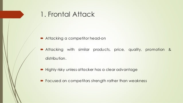 1. Frontal Attack  Attacking a competitor head-on  Attacking with similar products, price, quality, promotion & distribu...