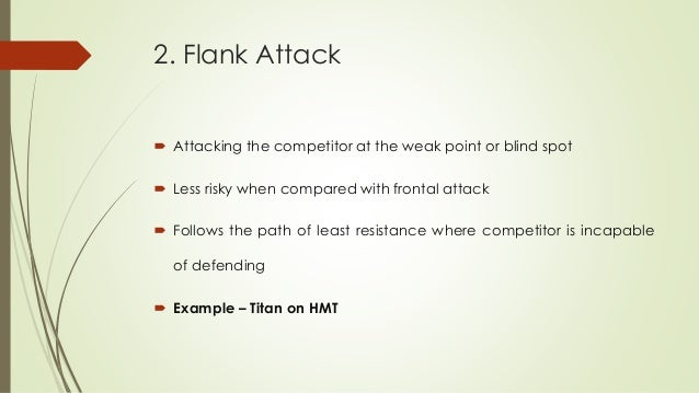 2. Flank Attack  Attacking the competitor at the weak point or blind spot  Less risky when compared with frontal attack ...