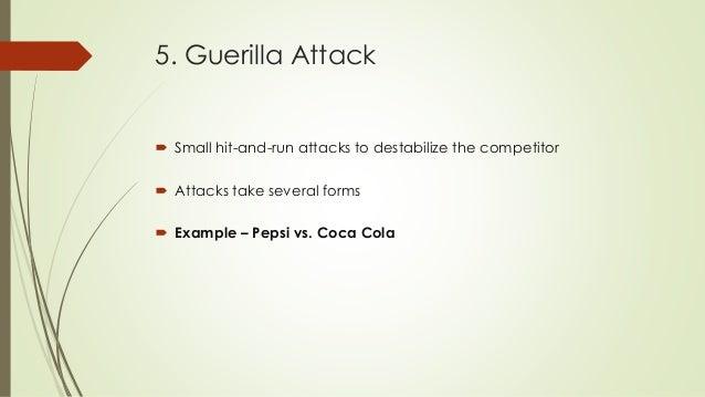 5. Guerilla Attack  Small hit-and-run attacks to destabilize the competitor  Attacks take several forms  Example – Peps...