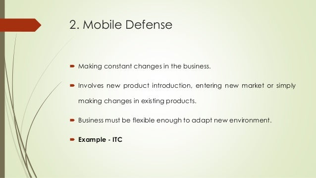 2. Mobile Defense  Making constant changes in the business.  Involves new product introduction, entering new market or s...