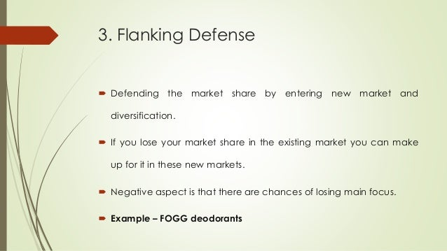 3. Flanking Defense  Defending the market share by entering new market and diversification.  If you lose your market sha...