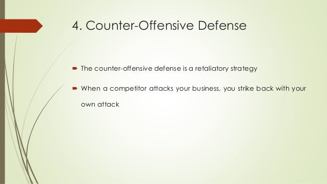 4. Counter-Offensive Defense  The counter-offensive defense is a retaliatory strategy  When a competitor attacks your bu...