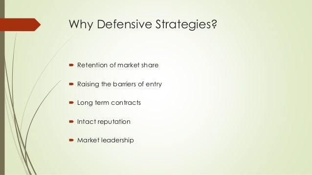 Why Defensive Strategies?  Retention of market share  Raising the barriers of entry  Long term contracts  Intact reput...