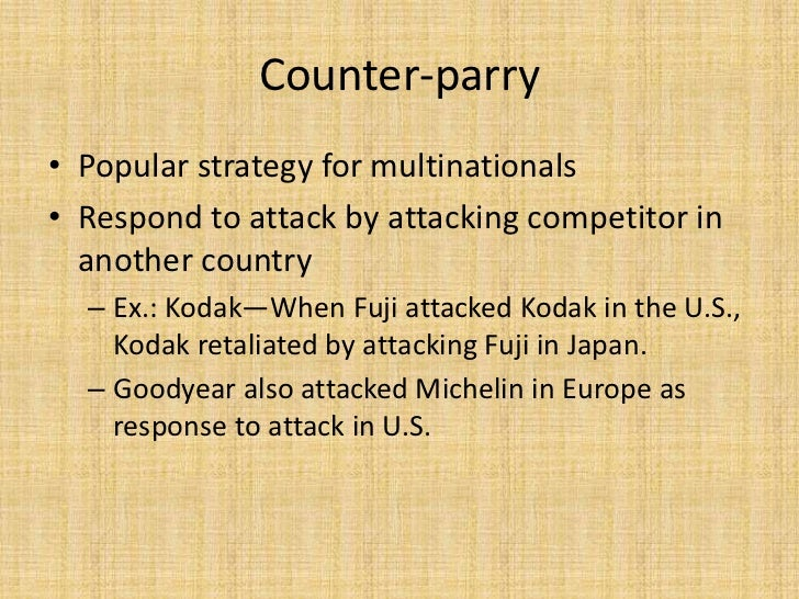 Counter-parry• Popular strategy for multinationals• Respond to attack by attacking competitor in  another country  – Ex.: ...