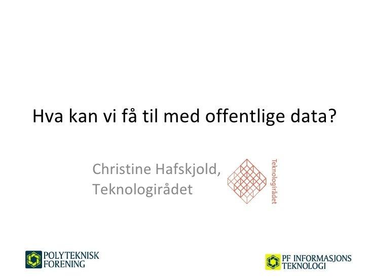 Hva kan vi få til med offentlige data? Christine Hafskjold,  Teknologirådet