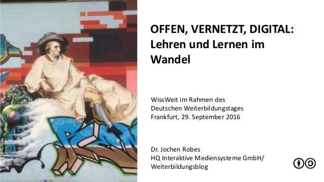 1 OFFEN, VERNETZT, DIGITAL: Lehren und Lernen im Wandel Dr. Jochen Robes HQ Interaktive Mediensysteme GmbH/ Weiterbildungs...