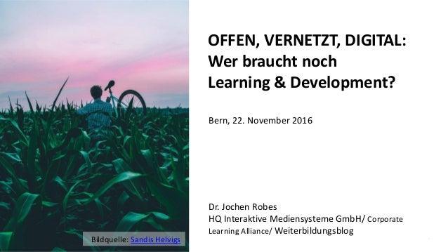 1 OFFEN, VERNETZT, DIGITAL: Wer braucht noch Learning & Development? Dr. Jochen Robes HQ Interaktive Mediensysteme GmbH/ C...