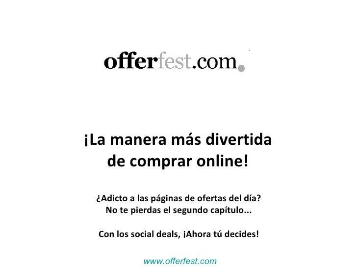 OfferFest www.offerfest.com ¡La manera más divertida  de comprar online!  ¿Adicto a las páginas de ofertas del día?  No te...