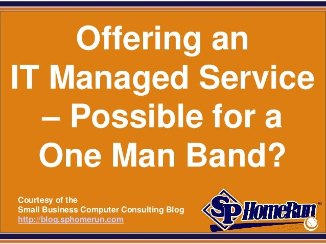 SPHomeRun.com    Offering anIT Managed Service  – Possible for a  One Man Band?  Courtesy of the  Small Business Computer ...