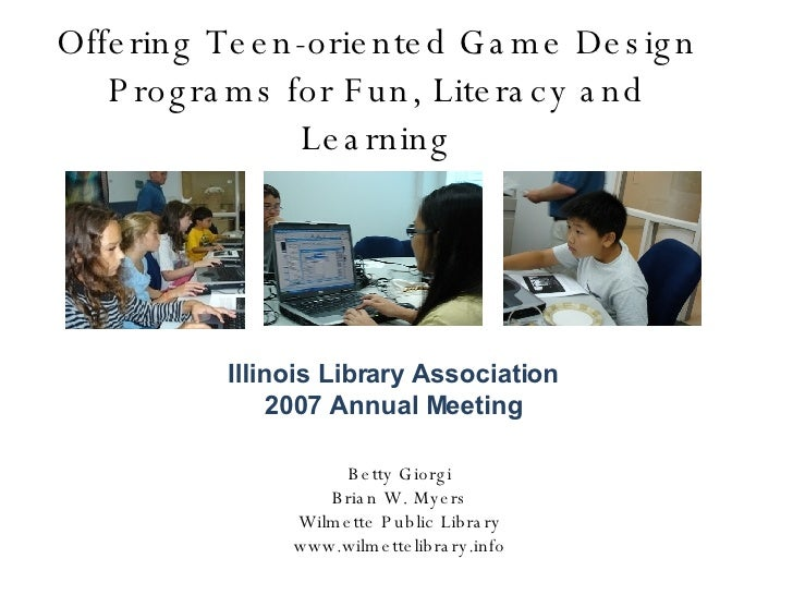Offering Teen-oriented Game Design Programs for Fun, Literacy and Learning Betty Giorgi Brian W. Myers Wilmette Public Lib...