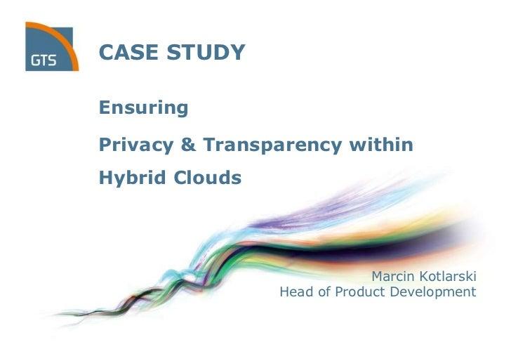 CASE STUDYEnsuringPrivacy & Transparency withinHybrid Clouds                             Marcin Kotlarski                H...