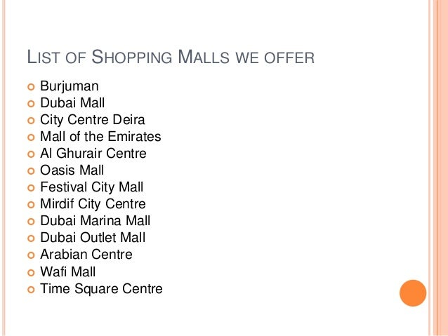 LIST OF SHOPPING MALLS WE OFFER  Burjuman  Dubai Mall  City Centre Deira  Mall of the Emirates  Al Ghurair Centre  O...