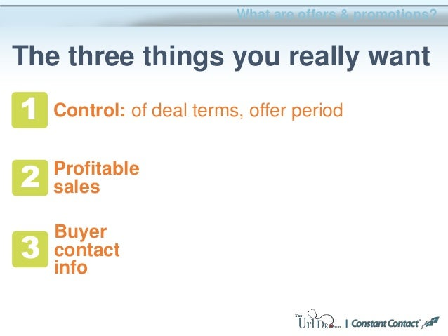 What are offers & promotions? The three things you really want 1 2 3 Profitable sales Buyer contact info Control: of deal ...