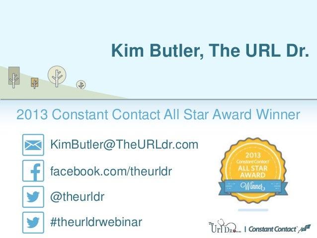 2013 Constant Contact All Star Award Winner Kim Butler, The URL Dr. KimButler@TheURLdr.com facebook.com/theurldr @theurldr...