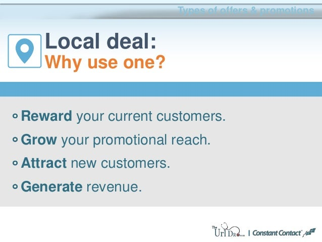 Types of offers & promotions Local deal: Why use one? Reward your current customers. Grow your promotional reach. Attract ...