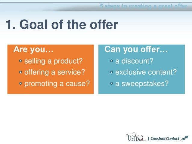 Are you… selling a product? offering a service? promoting a cause? 5 steps to creating a great offer 1. Goal of the offer ...