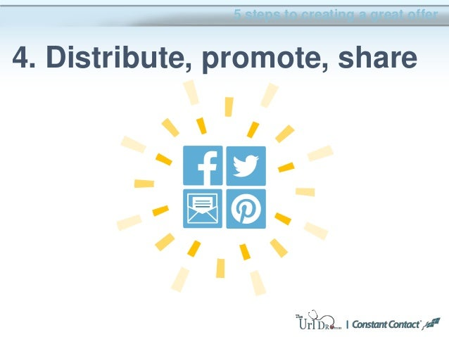 5 steps to creating a great offer 4. Distribute, promote, share