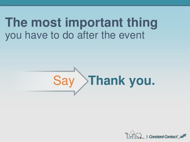 The most important thing you have to do after the event Thank you.Say