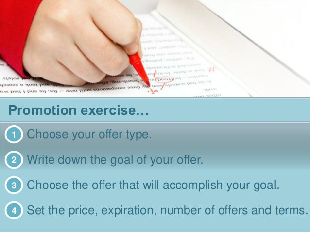 Promotion exercise… 1 Choose your offer type. 2 Write down the goal of your offer. 3 Choose the offer that will accomplish...
