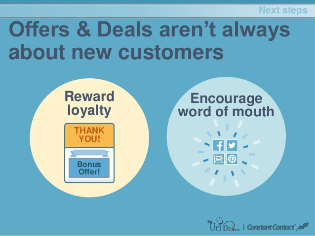 Next steps Offers & Deals aren't always about new customers Encourage word of mouth Reward loyalty THANK YOU! Bonus Offer!