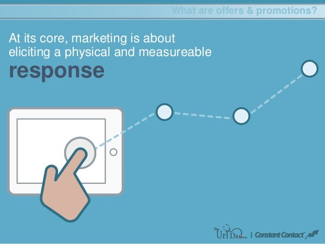 marketing What are offers & promotions? At its core, marketing is about eliciting a physical and measureable response