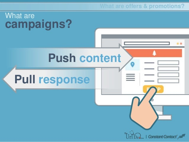 Pull response What are campaigns? What are offers & promotions? Push content