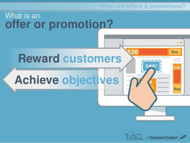 What are offers & promotions? What is an offer or promotion? SAVE! Reward customers Achieve objectives