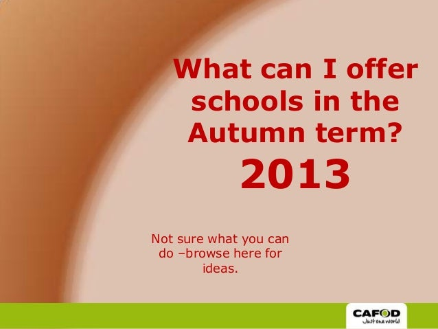 What can I offer schools in the Autumn term? 2013 Not sure what you can do –browse here for ideas.