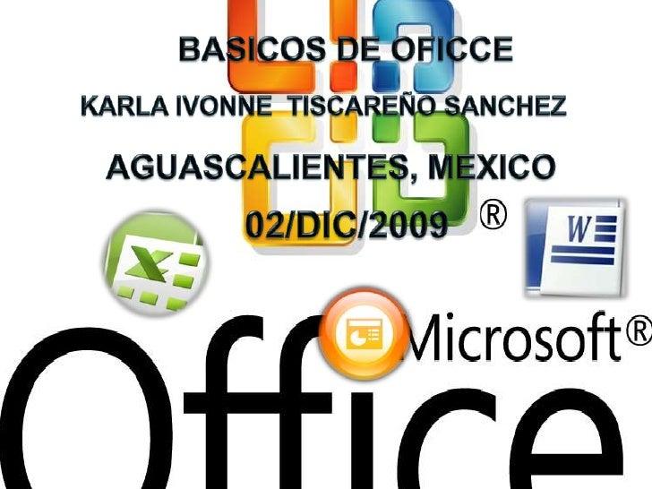BASICOS DE OFICCE <br />KARLA IVONNE  TISCAREÑO SANCHEZ<br />AGUASCALIENTES, MEXICO<br />02/DIC/2009<br />