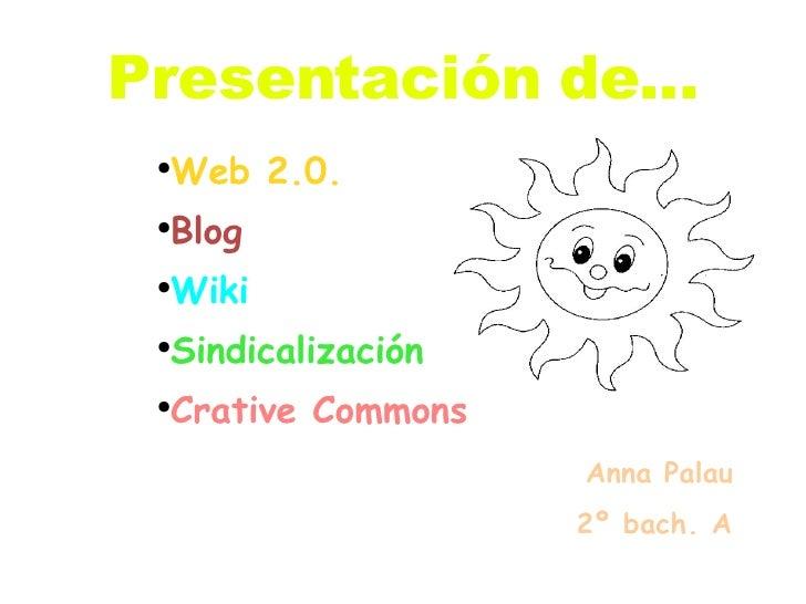 Presentación de... <ul><li>Web 2.0. </li></ul><ul><li>Blog </li></ul><ul><li>Wiki </li></ul><ul><li>Sindicalización </li><...