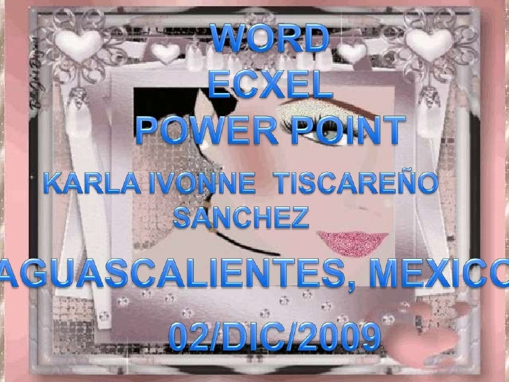 WORD<br />ECXEL<br />POWER POINT <br />KARLA IVONNE  TISCAREÑO SANCHEZ<br />AGUASCALIENTES, MEXICO<br />02/DIC/2009<br />