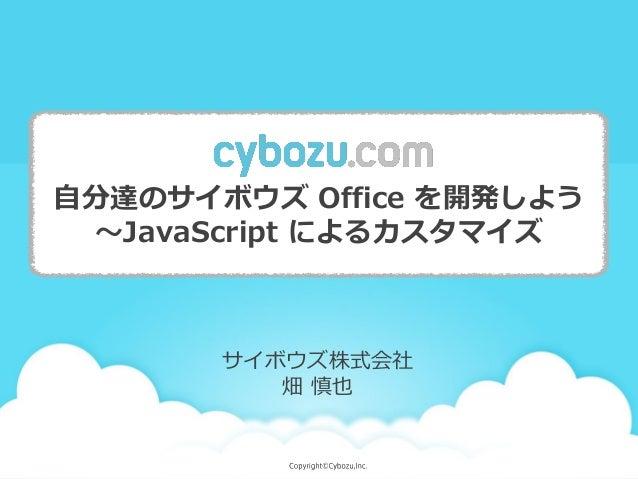 自分達のサイボウズ Office を開発しよう ~JavaScript によるカスタマイズ サイボウズ株式会社 畑 慎也