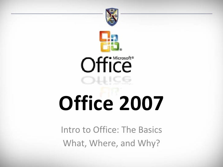 Office 2007 Intro to Office: The Basics What, Where, and Why?