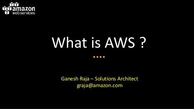 What is AWS ? Ganesh Raja – Solutions Architect graja@amazon.com