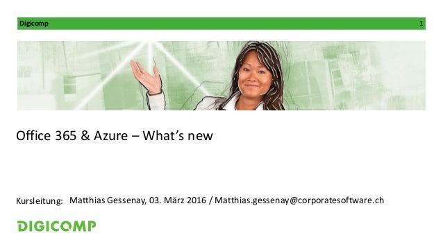 Digicomp 1 Kursleitung: Office 365 & Azure – What's new Matthias Gessenay, 03. März 2016 / Matthias.gessenay@corporatesoft...