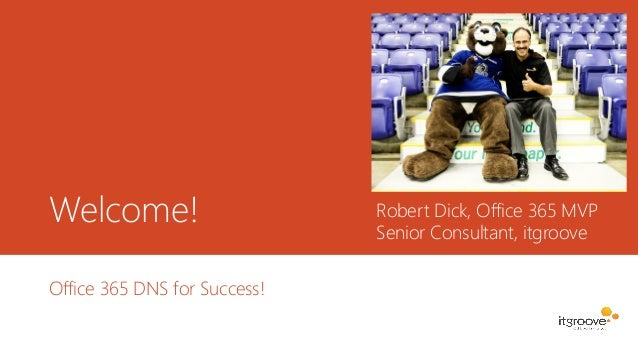 Welcome! Office 365 DNS for Success! Robert Dick, Office 365 MVP Senior Consultant, itgroove