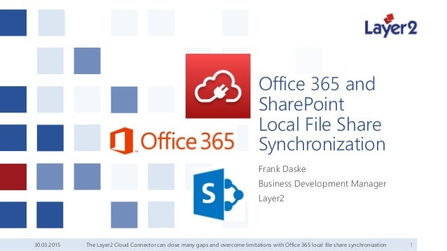 30.03.2015 1 Office 365 and SharePoint Local File Share Synchronization Frank Daske Business Development Manager Layer2 Th...