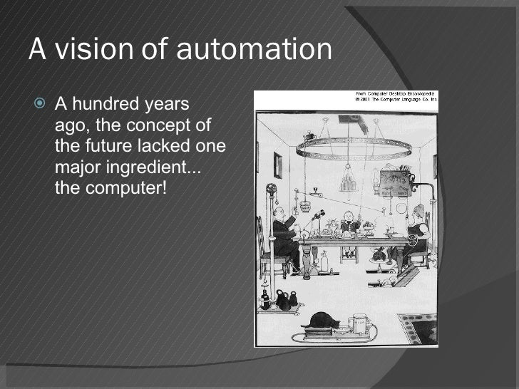 A vision of automation <ul><li>A hundred years ago, the concept of the future lacked one major ingredient... the computer!...
