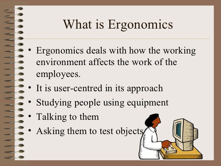 What is Ergonomics <ul><li>Ergonomics deals with how the working environment affects the work of the employees. </li></ul>...